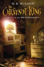 Chestnut King : 100 Cupboards - N. D. Wilson
