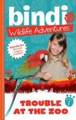 Trouble At The Zoo : Bindi Wildlife Adventures : Book 1 - Bindi Irwin