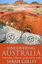 Uncovering Australia : Archaeology, Indigenous People and the Public - Sarah Colley