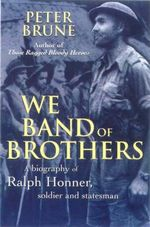 We Band of Brothers : A Biography of Ralph Honner, Soldier and Statesman - Peter Brune