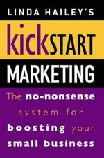 Kickstart Marketing : The No-nonsense System for Boosting Your Small Business - Linda Hailey