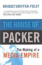 The House of Packer : The Making of a Media Empire - Bridget Griffen-Foley
