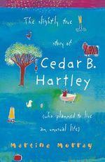The Slightly True Story of Cedar B. : (Who Planned to Live an Unusual Life) - Martine Murray
