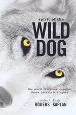The Spirit of the Wild Dog : The World of Wolves, Coyotes, Foxes, Jackals and Dingoes - Lesley J. Rogers