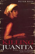 Killing Juanita : A True Story of Murder and Corruption - Peter Rees