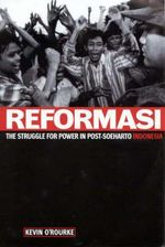 Reformasi : The Struggle for Power in Post-Soeharto Indonesia - Kevin O'Rourke