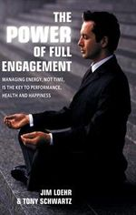 The Power of Full Engagement : Managing Energy, Not Time, is the Key to Performance, Health and Happiness - James E. Loehr