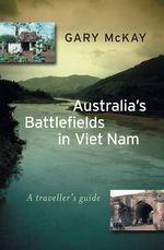 Australia's Battlefields in Vietnam : A Traveller's Guide :  A traveller's guide - Gary McKay
