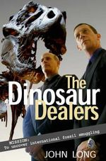 The Dinosaur Dealers : Mission - To Uncover International Fossil Smuggling - John Long
