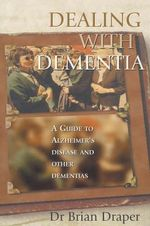 Dealing with Dementia : A Guide to Alzheimer's Disease and Other Dementias - Brian Draper