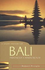 A Short History of Bali : Indonesia's Hindu Realm - Robert Pringle