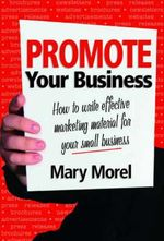 Promote Your Business : How to Write Effective Marketing Material for Your Small Business - Mary Morel