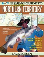 AFN Fishing & Camping Guide to Northern Territory : Darwin Harbour, Bynoe Harbour, Kakadu, Daly River, Roper River, Victoria River and much more - Dick Eussen