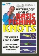 Geoff Wilson's Waterproof Book of Basic Fishing Knots : Tie Knots Like a Pro! Step by Step Easy to Follow Diagrams - Geoff Wilson