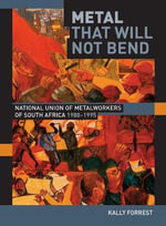Metal That Will Not Bend : The National Union of Metalworkers of South Africa, 1980-1995 - Kally Forrest