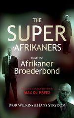 The Super-Afrikaners : Inside the Afrikaner Broederbond - Ivor Wilkins