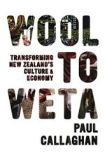 Wool to Weta : Transforming New Zealand's Culture and Economy - Paul Callaghan