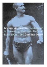 Leisure and Pleasure : Reshaping and Revealing the New Zealand Body 1900-1960 - Caroline Daley