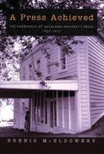 A Press Achieved : the Emergence of Auckland University Press, 1927-1972 - Dennis McEldowney