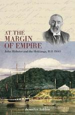 At the Margin of Empire : John Webster and Hokianga, 1841-1900 - Jennifer Ashton