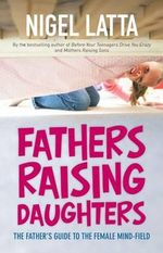 Fathers Raising Daughters : The Father's Guide To The Female Mind-Field - Nigel Latta