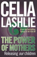 The Power Of Mothers :  Releasing Our Children - Celia Lashlie