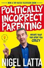 Politically Incorrect Parenting: Before Your Kids Drive You Crazy : This! - Nigel Latta