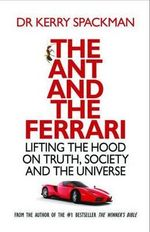 The Ant and the Ferrari : Lifting the Hood on Truth, Society and the Universe - Kerry Spackman