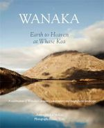 Wanaka : Earth to Heaven at Whare Kea : A Celebration of Wanaka's Artisans, Adventurers and Magnificent Landscape - Michal McKay