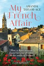My French Affair : How a Kiwi Woman Found Her Joie De Vivre In the South of France - Amanda Taylor-Ace
