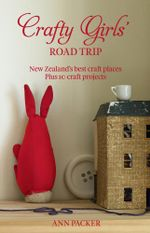 Crafty Girls' Road Trip : New Zealand's Best Craft Places Plus 10 Craft Projects - Ann Packer