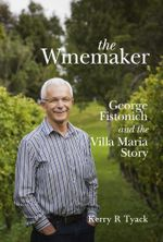 The Winemaker : George Fistonich and the Villa Maria Story - Kerry Tyack