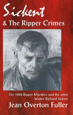 Sickert and the Ripper Crimes : The 1888 Ripper Murders and the Artist Walter Richard Sickert - Jean Overton Fuller