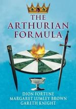 The Arthurian Formula : Legends of Merlin, the Round Table, the Grail, Faery, Queen Venus and Atlantis Through the Mediumship of Dion Fortune and Margaret Lumley Brown, Edited, with Introductory Commentary by Gareth Knight - Dion Fortune