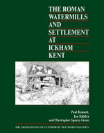 The Roman Watermills and Settlement at Ickham, Kent : Archaeology of Canterbury - Paul Bennett