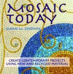 Mosaic Today : Using New and Recycled Materials in Contemporary Mosaic - Elaine M. Goodwin