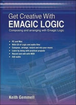 Get Creative with Emagic Logic : Composing and Arranging with Emagic Logic - Keith Gemmell