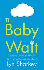 The Baby Wait : Lessons Learned While Trying to Become a Mum - Lyn Sharkey