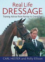 Real Life Dressage : Training Advice from Novice to Grand Prix - Carl Hester