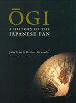 Ogi : A History of the Japanese Fan - Julia Hutt