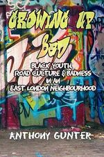 Growing Up Bad : Black Youth, Road Culture and Badness in an East London Neighborhood - Anthony Gunter