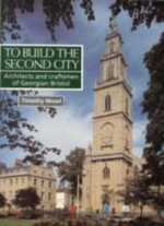 To Build the Second City : Architects and Craftsmen of Georgian Bristol - Tim Mowl