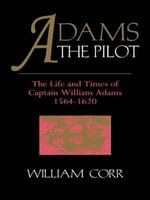 Adams the Pilot : Life and Times of Captain William Adams, 1564-1620 - William Corr