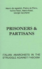 Prisoners and Partisans : Italian Anarchists in the Struggle Against Fascism - Mauro De Agostino