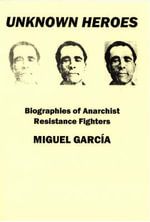 Unknown Heroes : Biographies of Anarchist Resistance Fighters - Miguel Garcia