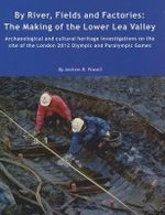 By River, Fields and Factories : The Making of the Lower Lea Valley - Archaeological and Cultural Heritage Investigations on the Site of the London 2012 Olympic Games and Paralympic Games - Andrew B. Powell