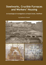 Steelworks, Crucible Furnaces and Workers' Housing : Archaeological Investigations at Hoyle Street, Sheffield - Andrew B. Powell