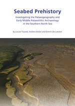 Seabed Prehistory : Investigating the Palaeogeography and Early Middle Palaeolithic Archaeology in the Southern North Sea - Louise Tizzard