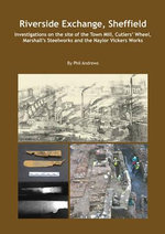 Riverside Exchange : Investigations on the Site of the Town Mill, Cutlers' Wheel, Marshall's Steelworks and the Naylor Vickers Works - Phil Andrews