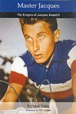 Master Jacques : The Enigma of Jacques Anquetil - Richard Yates